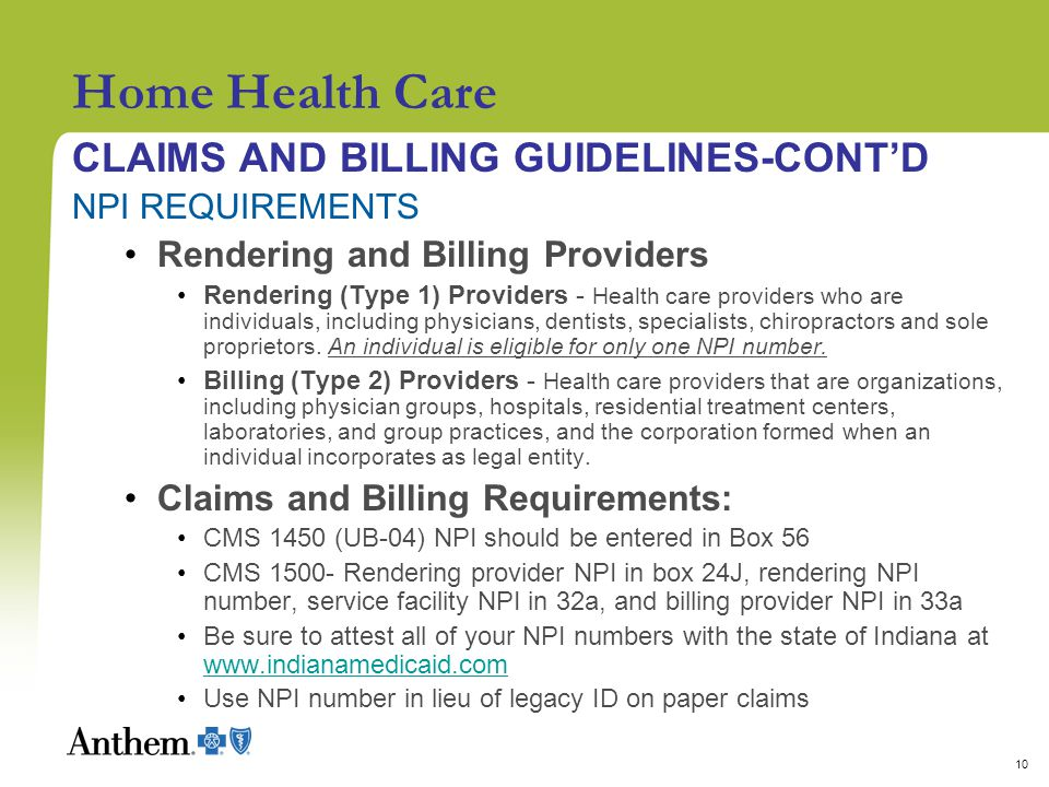 10 Home Health Care CLAIMS AND BILLING GUIDELINES-CONT'D NPI REQUIREMENTS Rendering and Billing Providers Rendering (Type 1) Providers - Health care providers who are individuals, including physicians, dentists, specialists, chiropractors and sole proprietors.