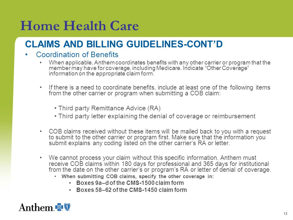 13 Home Health Care CLAIMS AND BILLING GUIDELINES-CONT'D Coordination of Benefits When applicable, Anthem coordinates benefits with any other carrier or program that the member may have for coverage, including Medicare.