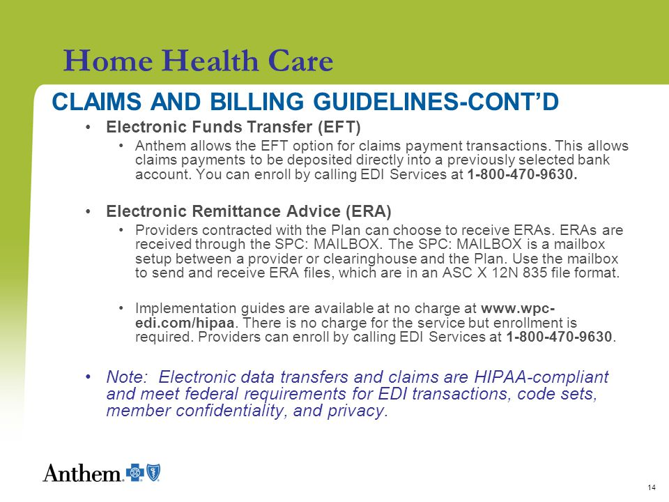 14 Home Health Care CLAIMS AND BILLING GUIDELINES-CONT'D Electronic Funds Transfer (EFT) Anthem allows the EFT option for claims payment transactions.
