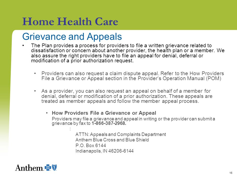 16 Home Health Care Grievance and Appeals The Plan provides a process for providers to file a written grievance related to dissatisfaction or concern