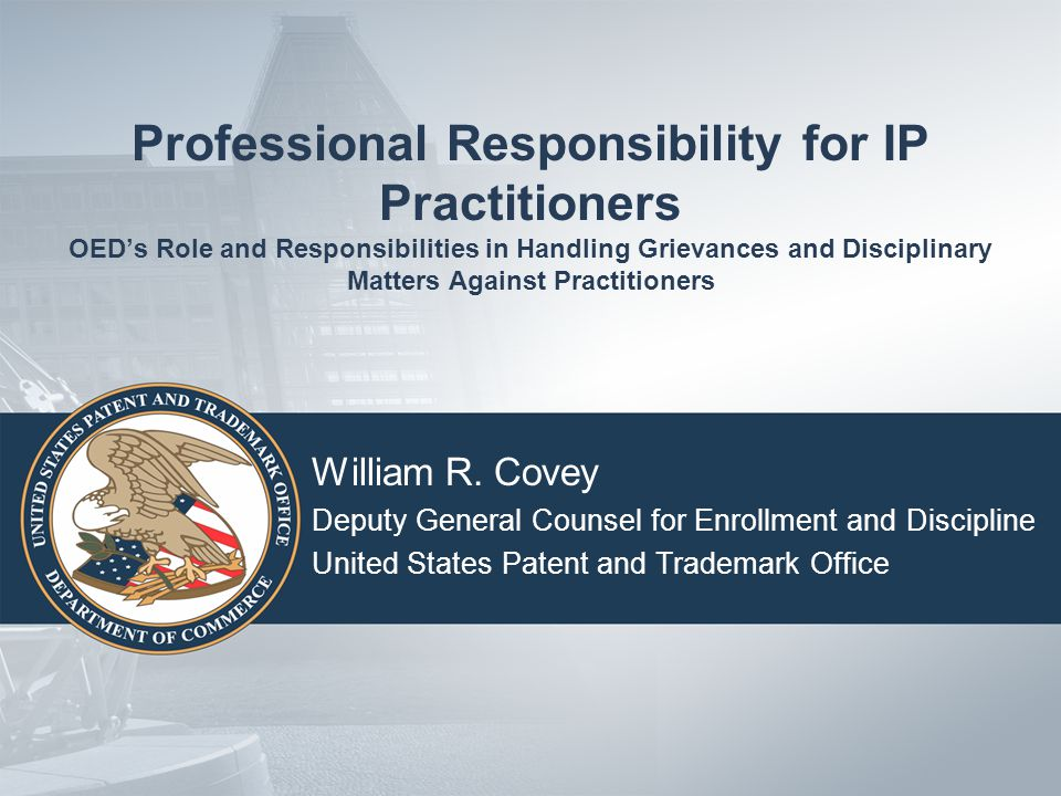 Professional Responsibility for IP Practitioners OED's Role and Responsibilities in Handling Grievances and Disciplinary Matters Against Practitioners William R.