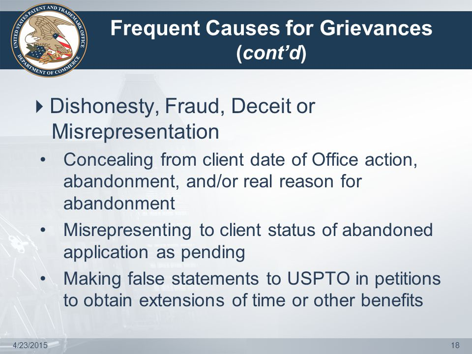 Frequent Causes for Grievances (cont'd)  Dishonesty, Fraud, Deceit or Misrepresentation Concealing from client date of Office action, abandonment, and/or real reason for abandonment Misrepresenting to client status of abandoned application as pending Making false statements to USPTO in petitions to obtain extensions of time or other benefits 4/23/201518
