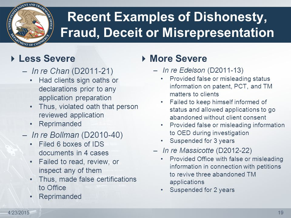 Recent Examples of Dishonesty, Fraud, Deceit or Misrepresentation  Less Severe –In re Chan (D2011-21) Had clients sign oaths or declarations prior to any application preparation Thus, violated oath that person reviewed application Reprimanded –In re Bollman (D2010-40) Filed 6 boxes of IDS documents in 4 cases Failed to read, review, or inspect any of them Thus, made false certifications to Office Reprimanded  More Severe –In re Edelson (D2011-13) Provided false or misleading status information on patent, PCT, and TM matters to clients Failed to keep himself informed of status and allowed applications to go abandoned without client consent Provided false or misleading information to OED during investigation Suspended for 3 years –In re Massicotte (D2012-22) Provided Office with false or misleading information in connection with petitions to revive three abandoned TM applications Suspended for 2 years 4/23/201519