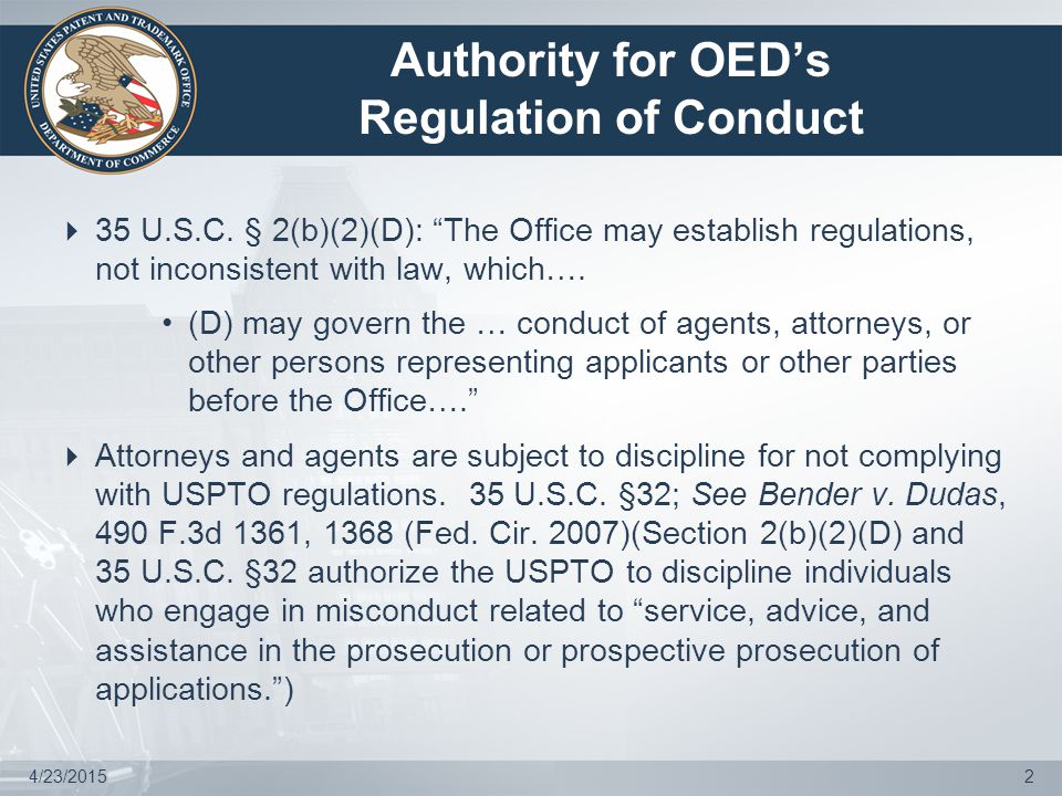 4/23/20153 Authority for OED to Pursue Discipline of Practitioners  Practitioners are subject to discipline for not complying with USPTO regulations, regardless of whether their conduct was related to practice before the Office: Patent attorney reprimanded for litigation misconduct, i.e., filing and arguing a frivolous appeal and misstating district court record.