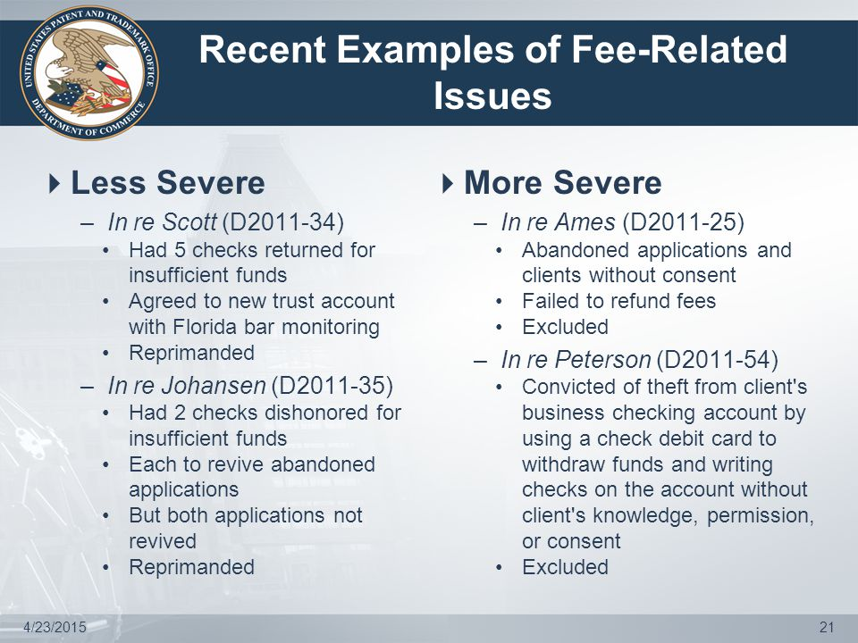 Recent Examples of Fee-Related Issues  Less Severe –In re Scott (D2011-34) Had 5 checks returned for insufficient funds Agreed to new trust account with Florida bar monitoring Reprimanded –In re Johansen (D2011-35) Had 2 checks dishonored for insufficient funds Each to revive abandoned applications But both applications not revived Reprimanded  More Severe –In re Ames (D2011-25) Abandoned applications and clients without consent Failed to refund fees Excluded –In re Peterson (D2011-54) Convicted of theft from client s business checking account by using a check debit card to withdraw funds and writing checks on the account without client s knowledge, permission, or consent Excluded 4/23/201521