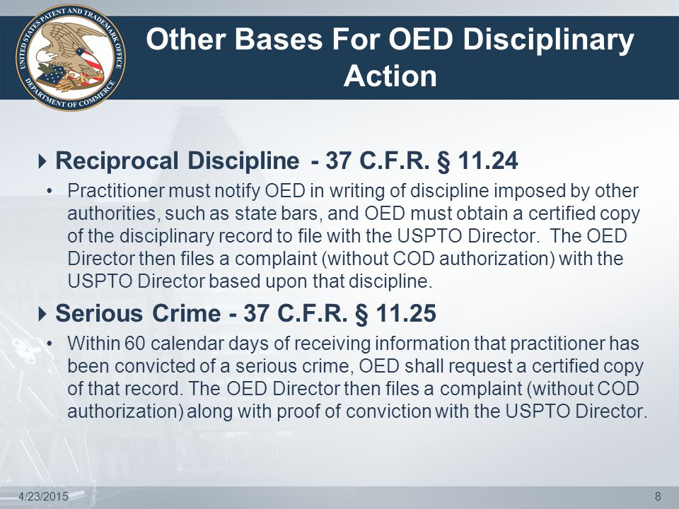 Recent Examples of Dishonesty, Fraud, Deceit or Misrepresentation  Less Severe –In re Chan (D2011-21) Had clients sign oaths or declarations prior to any application preparation Thus, violated oath that person reviewed application Reprimanded –In re Bollman (D2010-40) Filed 6 boxes of IDS documents in 4 cases Failed to read, review, or inspect any of them Thus, made false certifications to Office Reprimanded  More Severe –In re Edelson (D2011-13) Provided false or misleading status information on patent, PCT, and TM matters to clients Failed to keep himself informed of status and allowed applications to go abandoned without client consent Provided false or misleading information to OED during investigation Suspended for 3 years –In re Massicotte (D2012-22) Provided Office with false or misleading information in connection with petitions to revive three abandoned TM applications Suspended for 2 years 4/23/201519