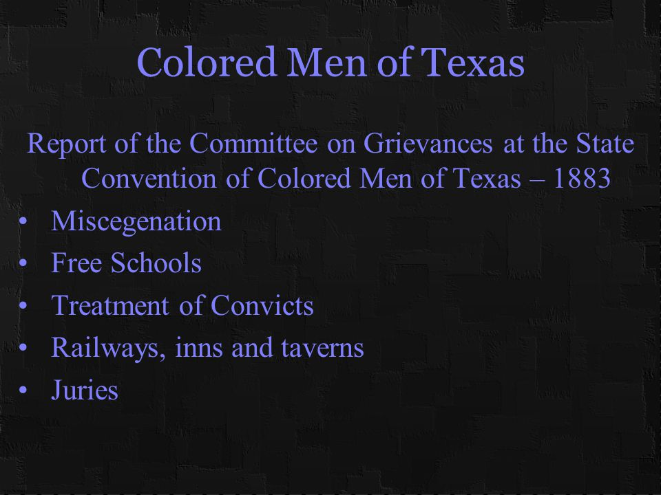 Colored Men of Texas Report of the Committee on Grievances at the State Convention of Colored Men of Texas – 1883 Miscegenation Free Schools Treatment of Convicts Railways, inns and taverns Juries