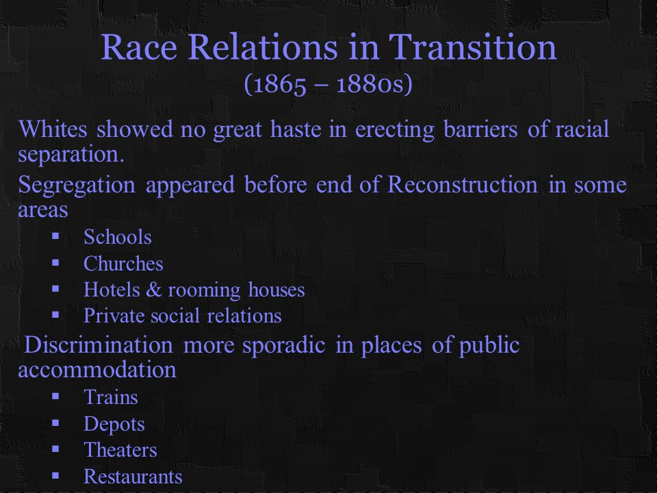 Race Relations in Transition (1865 – 1880s) Whites showed no great haste in erecting barriers of racial separation.