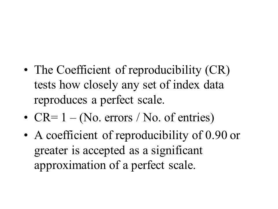 The Coefficient of reproducibility (CR) tests how closely any set of index data reproduces a perfect scale. CR= 1 – (No. errors / No. of entries) A co
