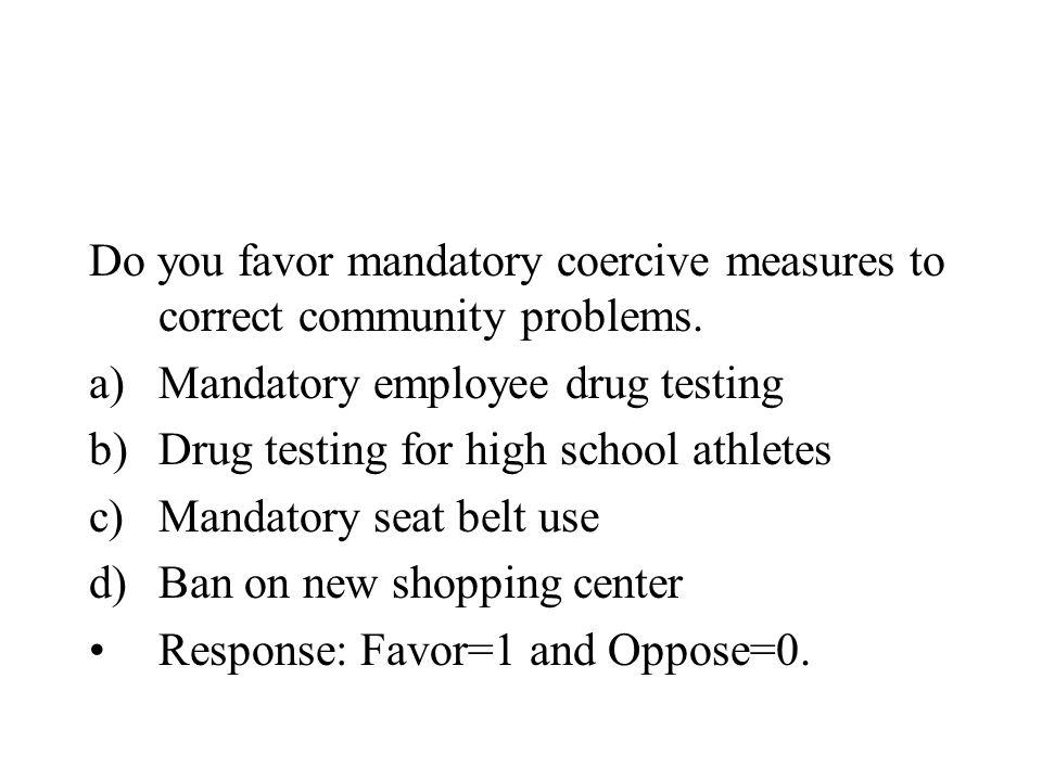 Do you favor mandatory coercive measures to correct community problems. a)Mandatory employee drug testing b)Drug testing for high school athletes c)Ma