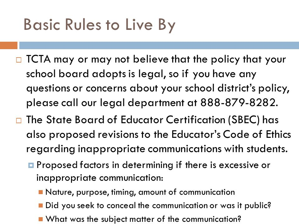 Basic Rules to Live By  TCTA may or may not believe that the policy that your school board adopts is legal, so if you have any questions or concerns about your school district's policy, please call our legal department at 888-879-8282.