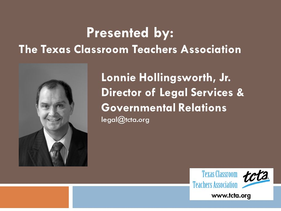 Presented by: The Texas Classroom Teachers Association Lonnie Hollingsworth, Jr. Director of Legal Services & Governmental Relations legal@tcta.org
