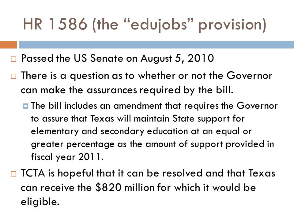 "HR 1586 (the ""edujobs"" provision)  Passed the US Senate on August 5, 2010  There is a question as to whether or not the Governor can make the assura"