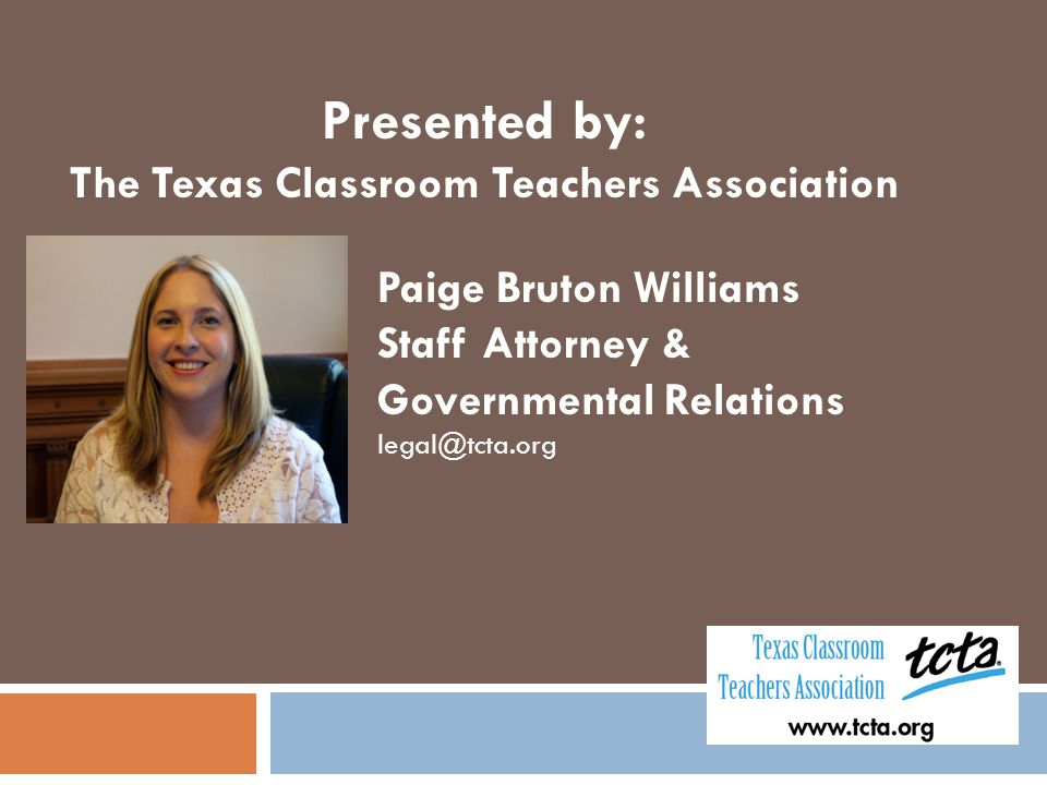 Presented by: The Texas Classroom Teachers Association Paige Bruton Williams Staff Attorney & Governmental Relations legal@tcta.org