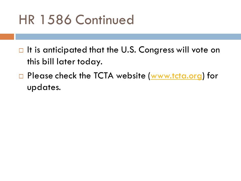 HR 1586 Continued  It is anticipated that the U.S. Congress will vote on this bill later today.  Please check the TCTA website (www.tcta.org) for up