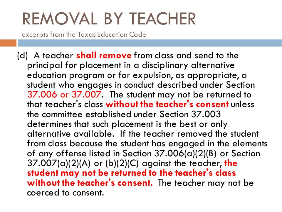 REMOVAL BY TEACHER excerpts from the Texas Education Code (d) A teacher shall remove from class and send to the principal for placement in a disciplin