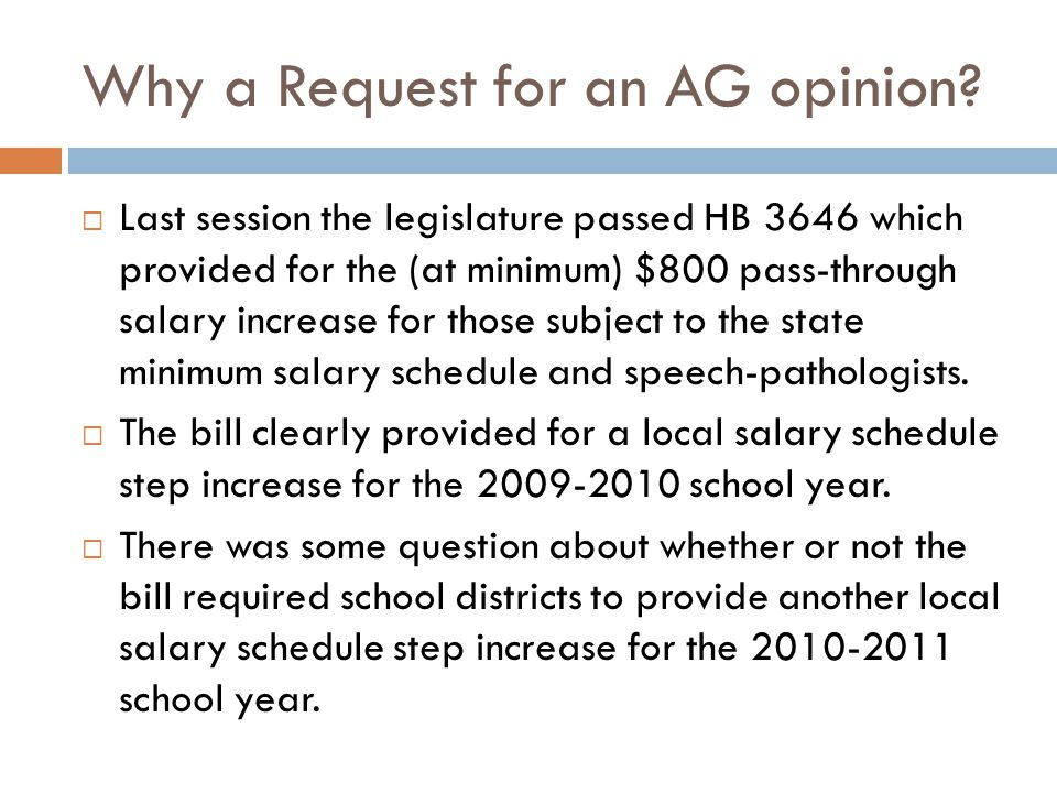 Why a Request for an AG opinion?  Last session the legislature passed HB 3646 which provided for the (at minimum) $800 pass-through salary increase f