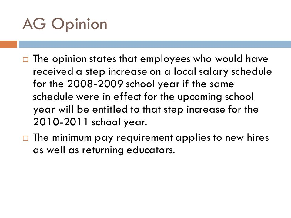 AG Opinion  The opinion states that employees who would have received a step increase on a local salary schedule for the 2008-2009 school year if the same schedule were in effect for the upcoming school year will be entitled to that step increase for the 2010-2011 school year.