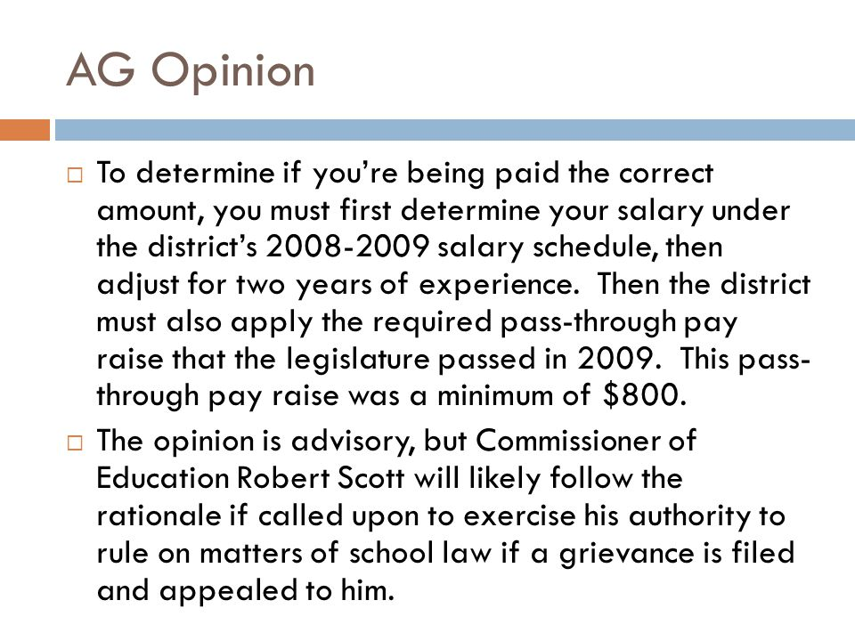 AG Opinion  To determine if you're being paid the correct amount, you must first determine your salary under the district's 2008-2009 salary schedule, then adjust for two years of experience.