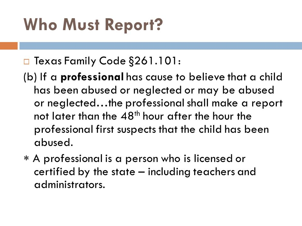 Who Must Report?  Texas Family Code §261.101: (b) If a professional has cause to believe that a child has been abused or neglected or may be abused o