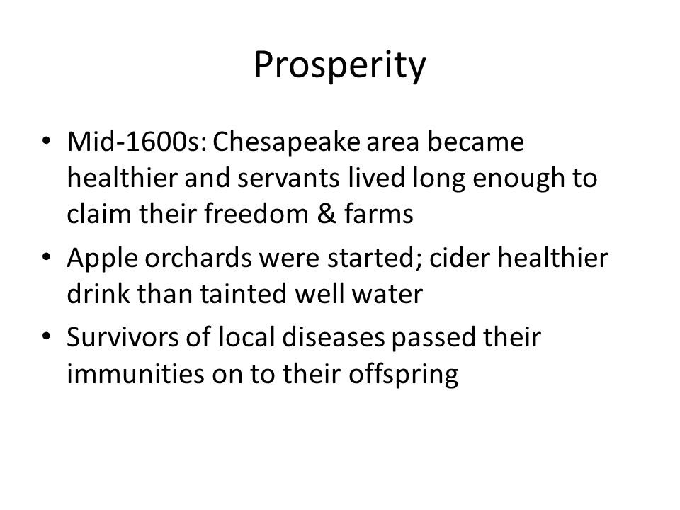 Prosperity Mid-1600s: Chesapeake area became healthier and servants lived long enough to claim their freedom & farms Apple orchards were started; cider healthier drink than tainted well water Survivors of local diseases passed their immunities on to their offspring