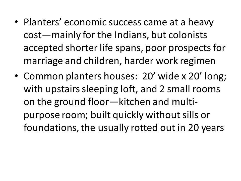 Planters' economic success came at a heavy cost—mainly for the Indians, but colonists accepted shorter life spans, poor prospects for marriage and children, harder work regimen Common planters houses: 20' wide x 20' long; with upstairs sleeping loft, and 2 small rooms on the ground floor—kitchen and multi- purpose room; built quickly without sills or foundations, the usually rotted out in 20 years