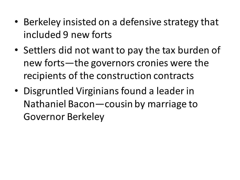 Berkeley insisted on a defensive strategy that included 9 new forts Settlers did not want to pay the tax burden of new forts—the governors cronies were the recipients of the construction contracts Disgruntled Virginians found a leader in Nathaniel Bacon—cousin by marriage to Governor Berkeley