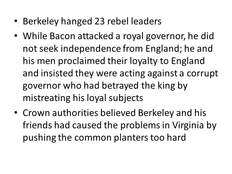 Berkeley hanged 23 rebel leaders While Bacon attacked a royal governor, he did not seek independence from England; he and his men proclaimed their loyalty to England and insisted they were acting against a corrupt governor who had betrayed the king by mistreating his loyal subjects Crown authorities believed Berkeley and his friends had caused the problems in Virginia by pushing the common planters too hard