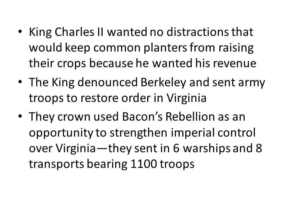 King Charles II wanted no distractions that would keep common planters from raising their crops because he wanted his revenue The King denounced Berkeley and sent army troops to restore order in Virginia They crown used Bacon's Rebellion as an opportunity to strengthen imperial control over Virginia—they sent in 6 warships and 8 transports bearing 1100 troops