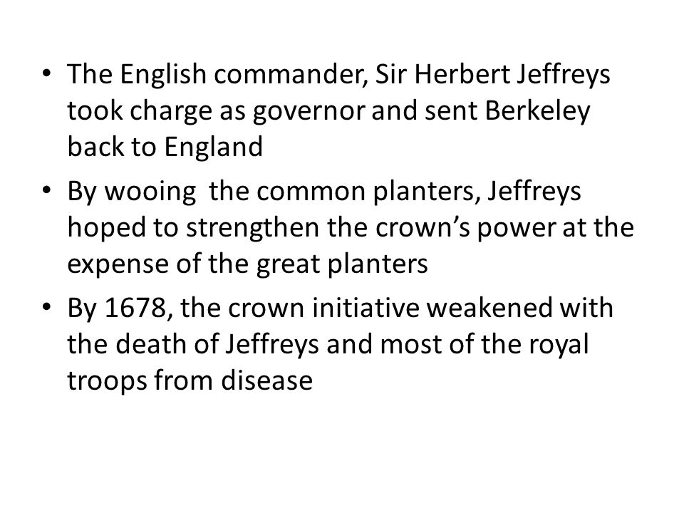 The English commander, Sir Herbert Jeffreys took charge as governor and sent Berkeley back to England By wooing the common planters, Jeffreys hoped to strengthen the crown's power at the expense of the great planters By 1678, the crown initiative weakened with the death of Jeffreys and most of the royal troops from disease