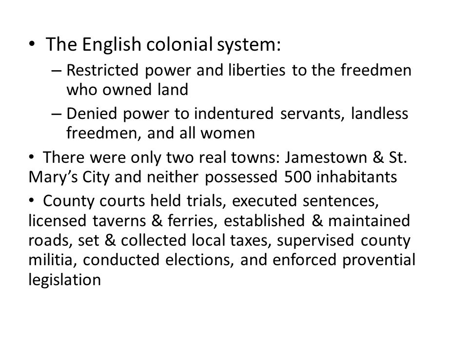 The English colonial system: – Restricted power and liberties to the freedmen who owned land – Denied power to indentured servants, landless freedmen, and all women There were only two real towns: Jamestown & St.