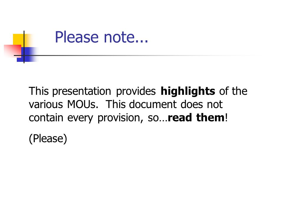 Please note... This presentation provides highlights of the various MOUs. This document does not contain every provision, so…read them! (Please)