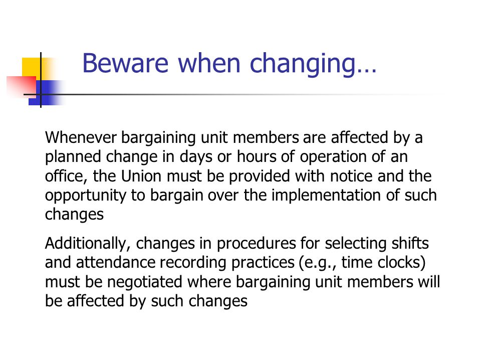 Beware when changing… Whenever bargaining unit members are affected by a planned change in days or hours of operation of an office, the Union must be