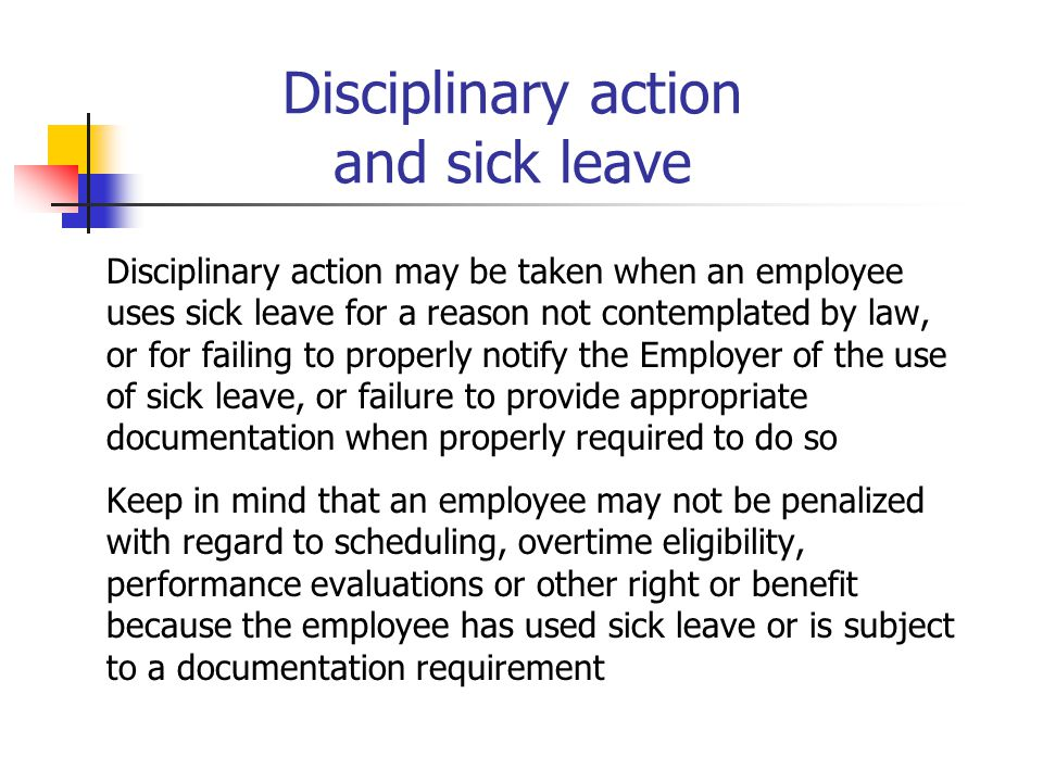 Disciplinary action and sick leave Disciplinary action may be taken when an employee uses sick leave for a reason not contemplated by law, or for fail