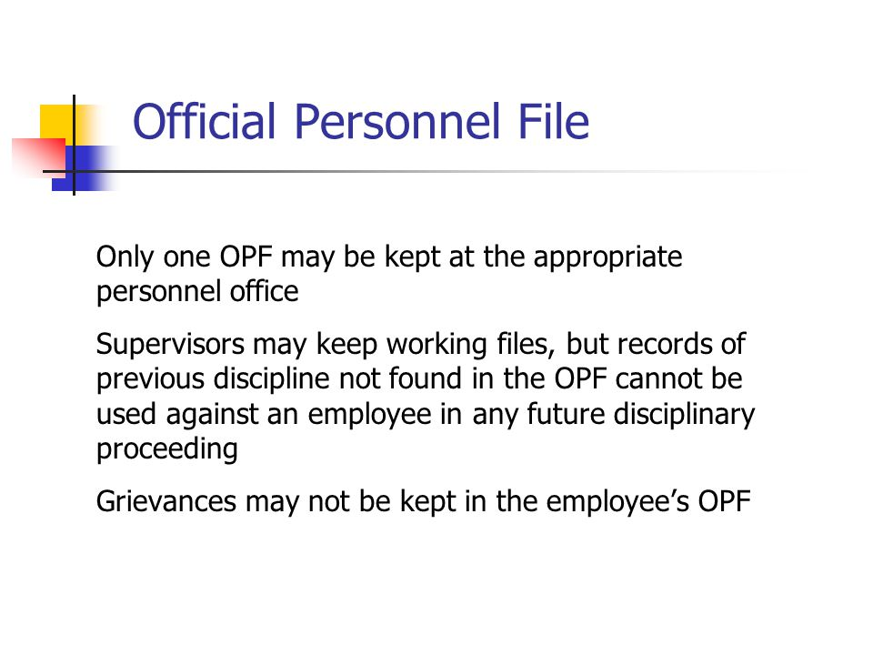 Official Personnel File Only one OPF may be kept at the appropriate personnel office Supervisors may keep working files, but records of previous disci