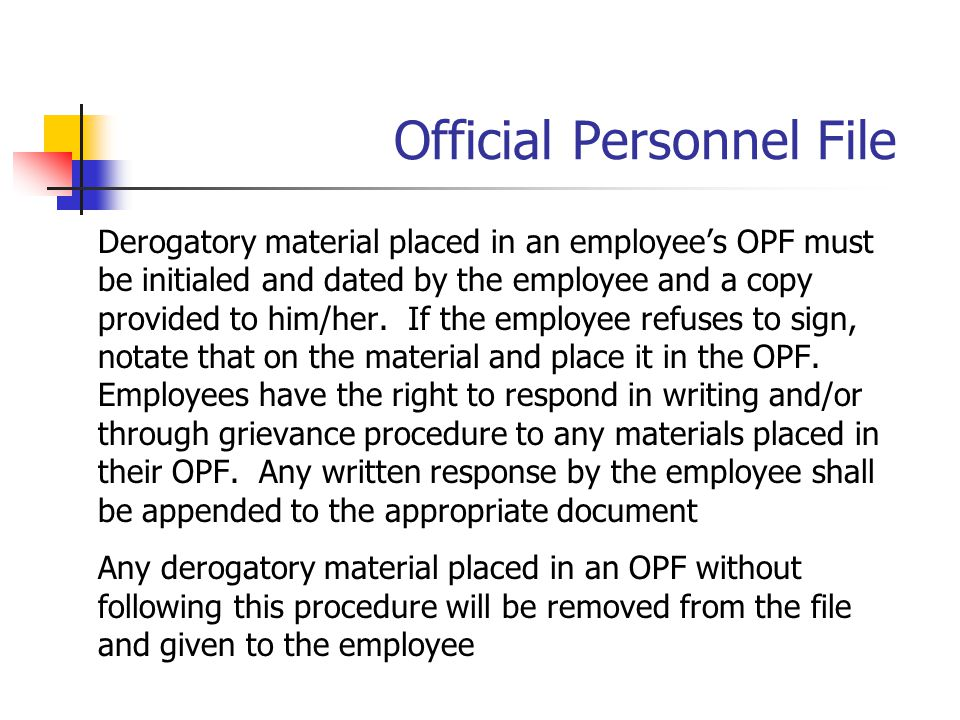 Official Personnel File Derogatory material placed in an employee's OPF must be initialed and dated by the employee and a copy provided to him/her. If