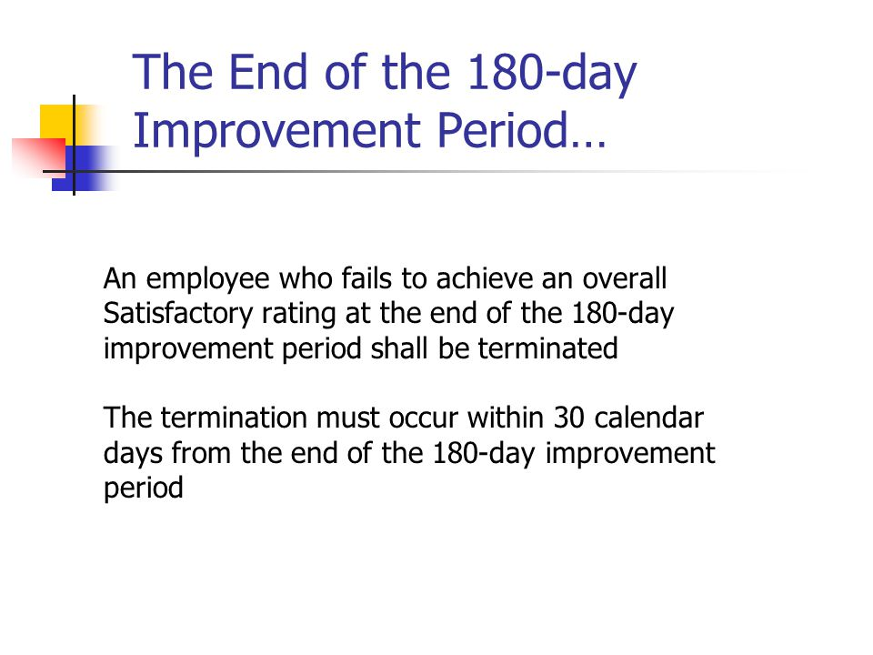 The End of the 180-day Improvement Period… An employee who fails to achieve an overall Satisfactory rating at the end of the 180-day improvement perio