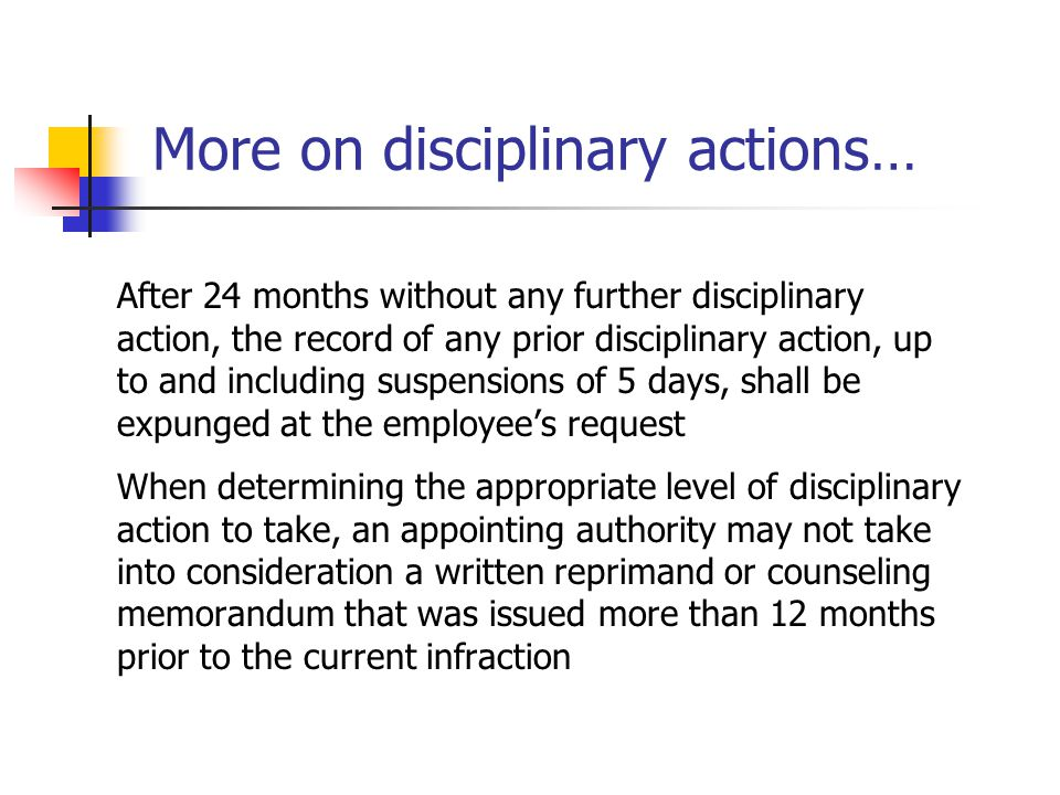 More on disciplinary actions… After 24 months without any further disciplinary action, the record of any prior disciplinary action, up to and includin