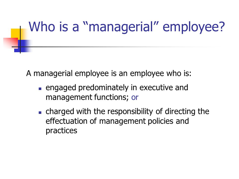 """Who is a """"managerial"""" employee? A managerial employee is an employee who is: engaged predominately in executive and management functions; or charged w"""