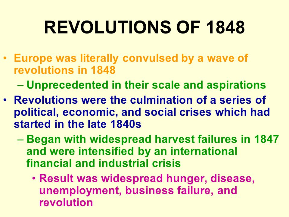 REVOLUTIONS OF 1848 Europe was literally convulsed by a wave of revolutions in 1848 –Unprecedented in their scale and aspirations Revolutions were the