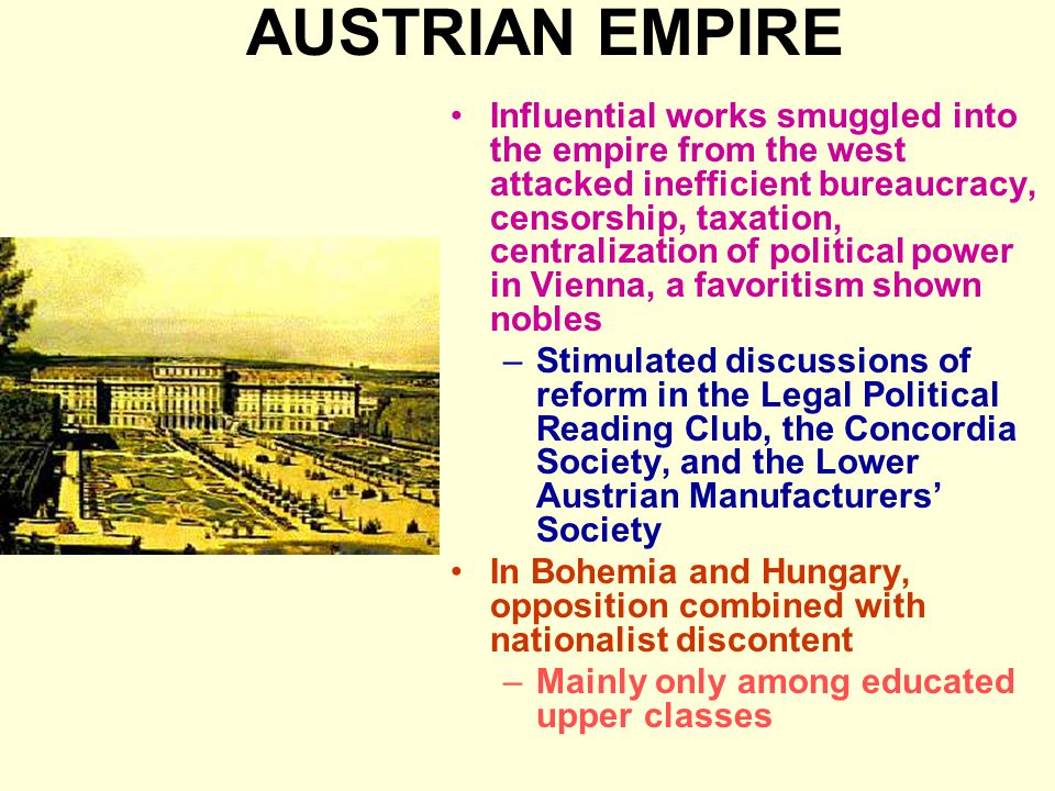 AUSTRIAN EMPIRE Influential works smuggled into the empire from the west attacked inefficient bureaucracy, censorship, taxation, centralization of political power in Vienna, a favoritism shown nobles –Stimulated discussions of reform in the Legal Political Reading Club, the Concordia Society, and the Lower Austrian Manufacturers' Society In Bohemia and Hungary, opposition combined with nationalist discontent –Mainly only among educated upper classes