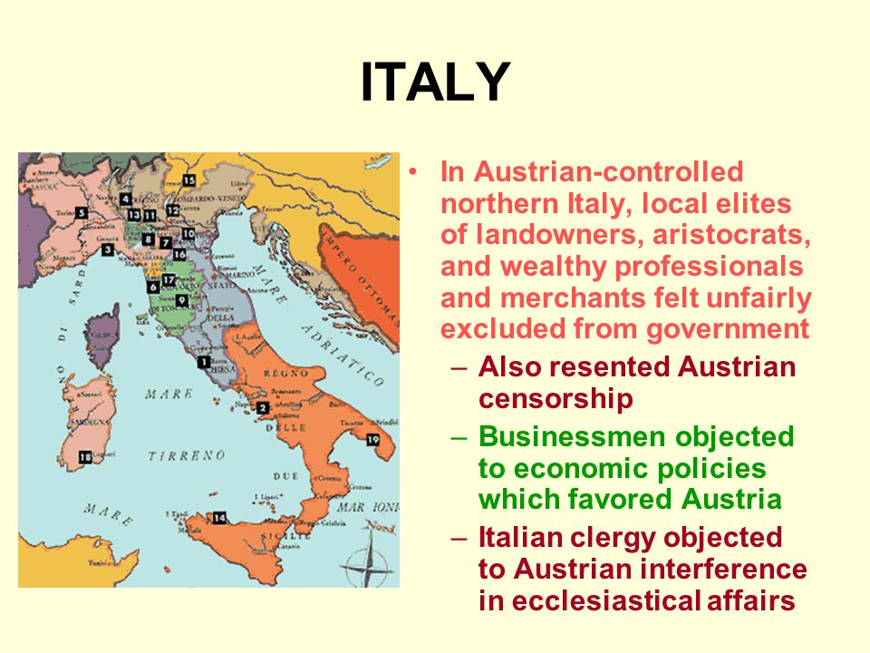 ITALY In Austrian-controlled northern Italy, local elites of landowners, aristocrats, and wealthy professionals and merchants felt unfairly excluded from government –Also resented Austrian censorship –Businessmen objected to economic policies which favored Austria –Italian clergy objected to Austrian interference in ecclesiastical affairs