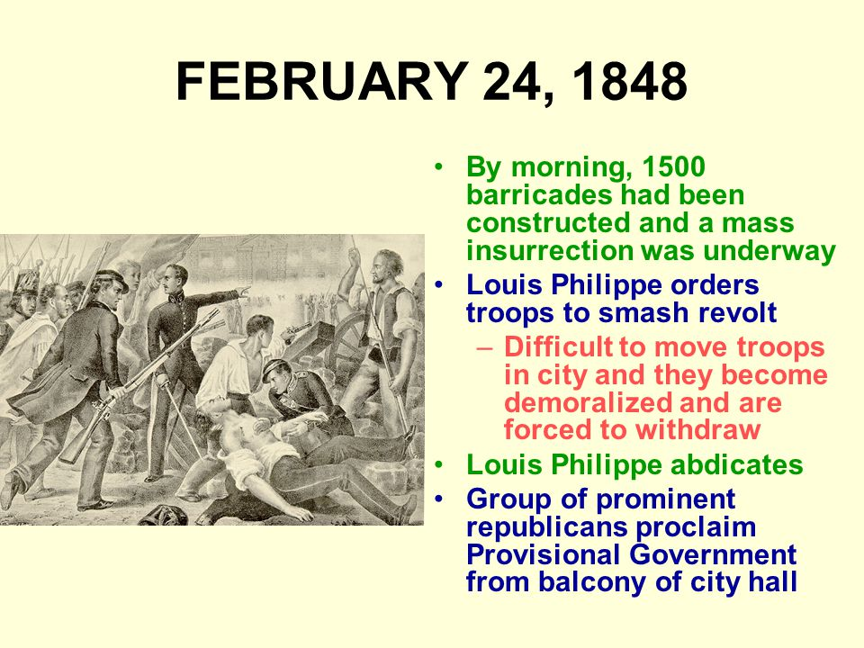 FEBRUARY 24, 1848 By morning, 1500 barricades had been constructed and a mass insurrection was underway Louis Philippe orders troops to smash revolt –Difficult to move troops in city and they become demoralized and are forced to withdraw Louis Philippe abdicates Group of prominent republicans proclaim Provisional Government from balcony of city hall