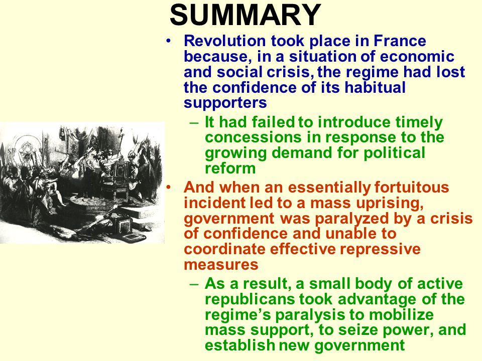 SUMMARY Revolution took place in France because, in a situation of economic and social crisis, the regime had lost the confidence of its habitual supporters –It had failed to introduce timely concessions in response to the growing demand for political reform And when an essentially fortuitous incident led to a mass uprising, government was paralyzed by a crisis of confidence and unable to coordinate effective repressive measures –As a result, a small body of active republicans took advantage of the regime's paralysis to mobilize mass support, to seize power, and establish new government