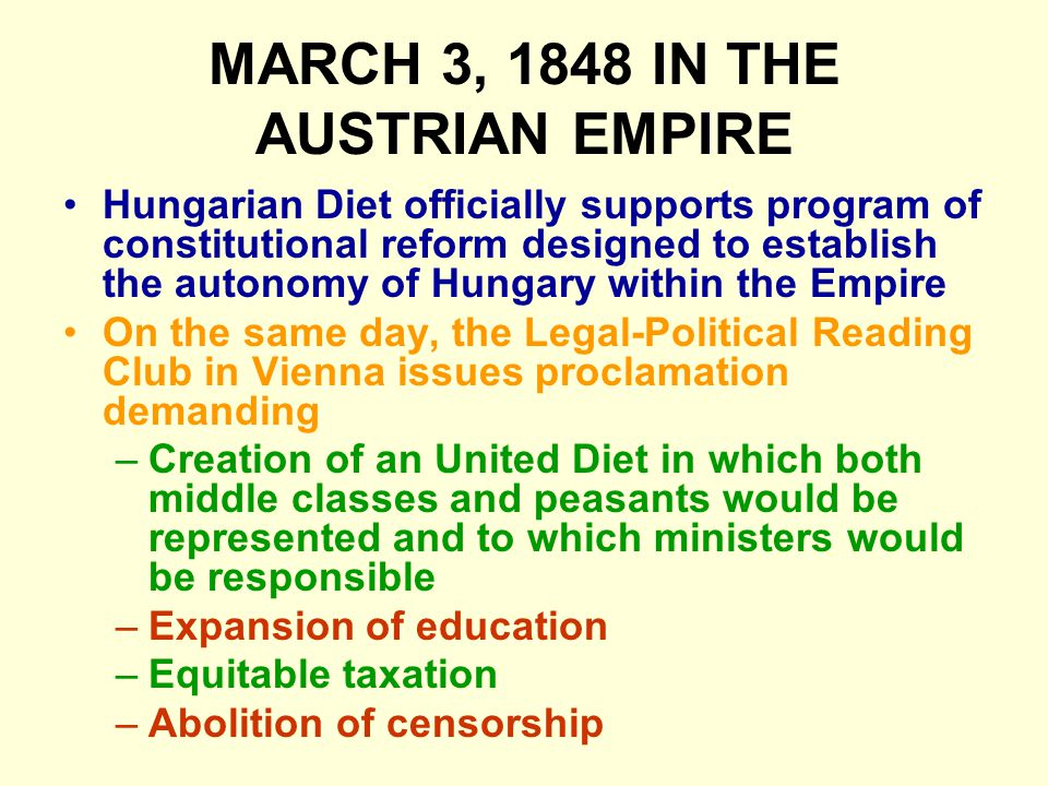 MARCH 3, 1848 IN THE AUSTRIAN EMPIRE Hungarian Diet officially supports program of constitutional reform designed to establish the autonomy of Hungary within the Empire On the same day, the Legal-Political Reading Club in Vienna issues proclamation demanding –Creation of an United Diet in which both middle classes and peasants would be represented and to which ministers would be responsible –Expansion of education –Equitable taxation –Abolition of censorship