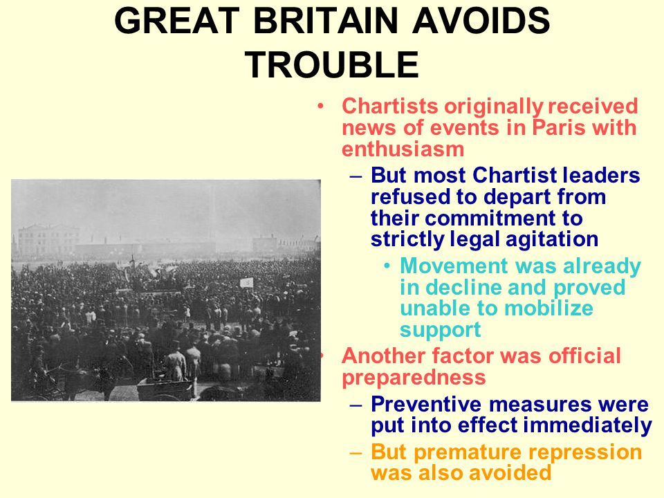 GREAT BRITAIN AVOIDS TROUBLE Chartists originally received news of events in Paris with enthusiasm –But most Chartist leaders refused to depart from their commitment to strictly legal agitation Movement was already in decline and proved unable to mobilize support Another factor was official preparedness –Preventive measures were put into effect immediately –But premature repression was also avoided