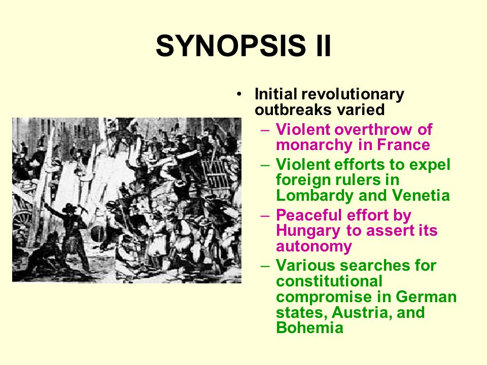 SYNOPSIS II Initial revolutionary outbreaks varied –Violent overthrow of monarchy in France –Violent efforts to expel foreign rulers in Lombardy and V