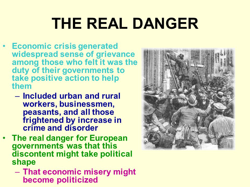 THE REAL DANGER Economic crisis generated widespread sense of grievance among those who felt it was the duty of their governments to take positive action to help them –Included urban and rural workers, businessmen, peasants, and all those frightened by increase in crime and disorder The real danger for European governments was that this discontent might take political shape –That economic misery might become politicized