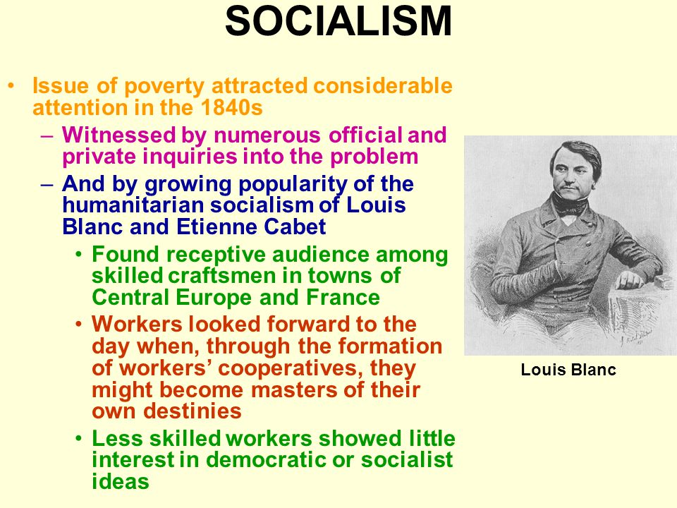 SOCIALISM Issue of poverty attracted considerable attention in the 1840s –Witnessed by numerous official and private inquiries into the problem –And by growing popularity of the humanitarian socialism of Louis Blanc and Etienne Cabet Found receptive audience among skilled craftsmen in towns of Central Europe and France Workers looked forward to the day when, through the formation of workers' cooperatives, they might become masters of their own destinies Less skilled workers showed little interest in democratic or socialist ideas Louis Blanc