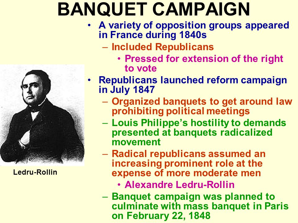BANQUET CAMPAIGN A variety of opposition groups appeared in France during 1840s –Included Republicans Pressed for extension of the right to vote Repub